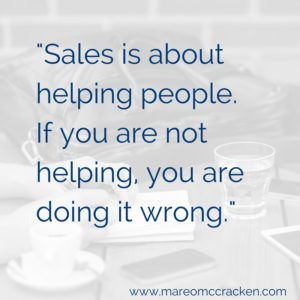 Sales is about helping. If you are not helping, you are doing it wrong.