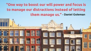-One way to boost our will power and focus is to manage our distractions instead of letting them manage us.-